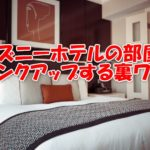 【必見】ディズニーのホテルの部屋をランクアップさせる裏ワザをご紹介!
